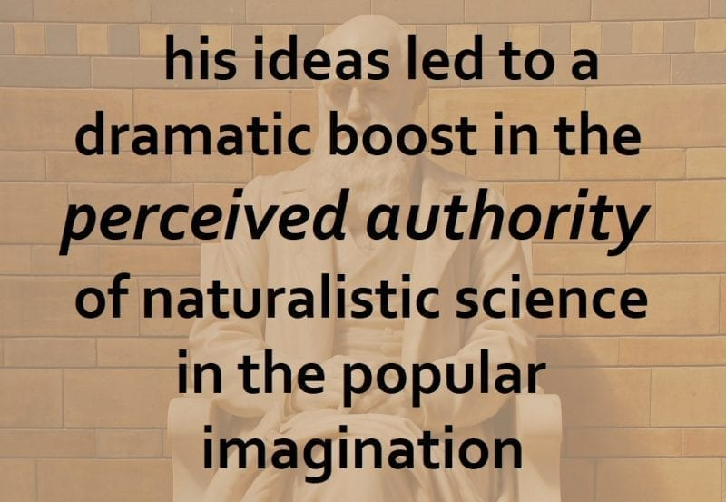 but his ideas led to a dramatic boost in the perceived authority of naturalistic science in the popular imagination