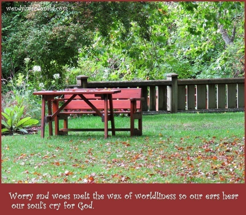 "Photo credit: Wendy MacDonald ""Worry and woes melt the wax of worldliness so our ears hear our soul's cry for God."""