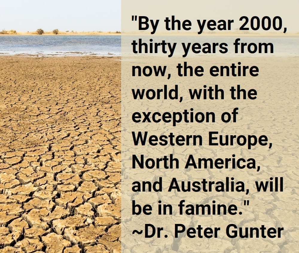 """""""By the year 2000, thirty years from now, the entire world, with the exception of Western Europe, North America, and Australia, will be in famine."""" ~Dr. Peter Gunter"""